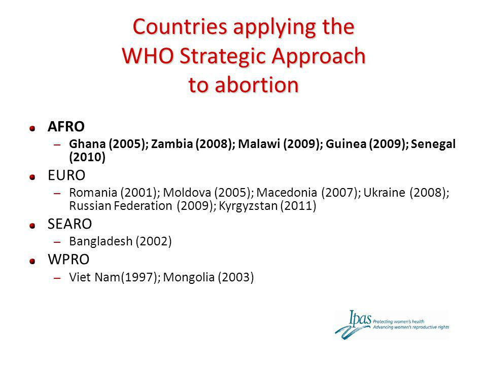 Countries applying the WHO Strategic Approach to abortion AFRO – Ghana (2005); Zambia (2008); Malawi (2009); Guinea (2009); Senegal (2010) EURO – Roma
