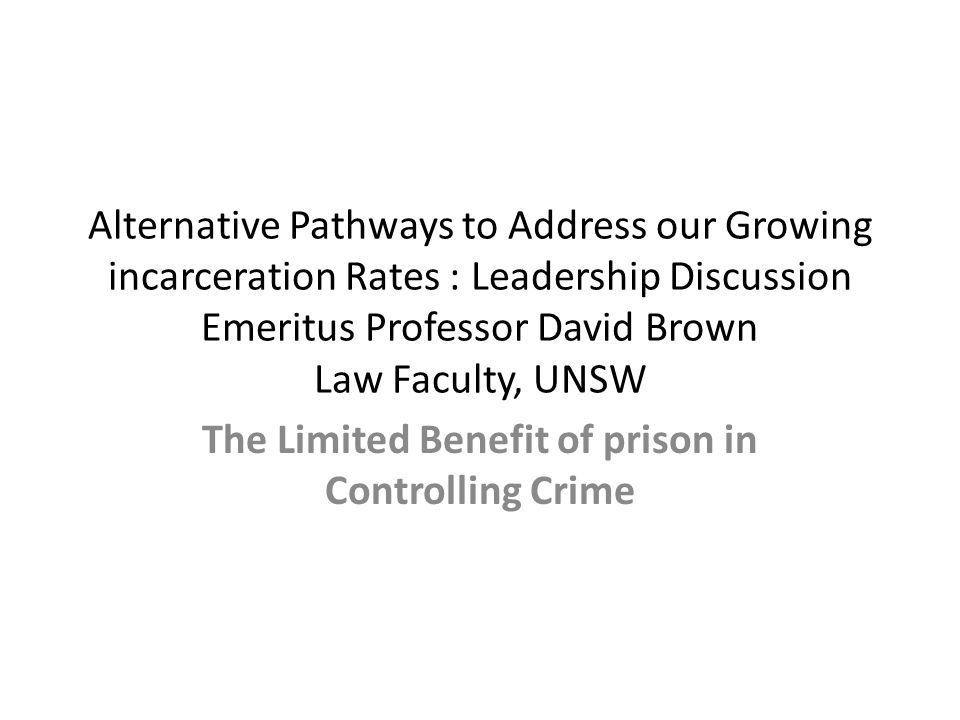 Alternative Pathways to Address our Growing incarceration Rates : Leadership Discussion Emeritus Professor David Brown Law Faculty, UNSW The Limited B