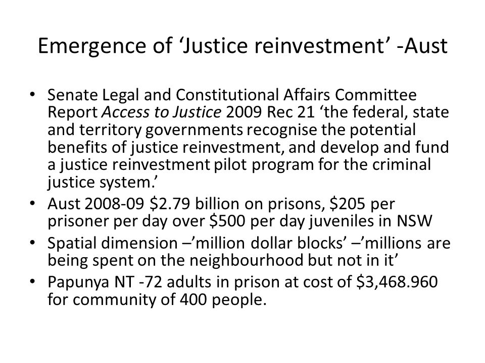 Emergence of Justice reinvestment -Aust Senate Legal and Constitutional Affairs Committee Report Access to Justice 2009 Rec 21 the federal, state and