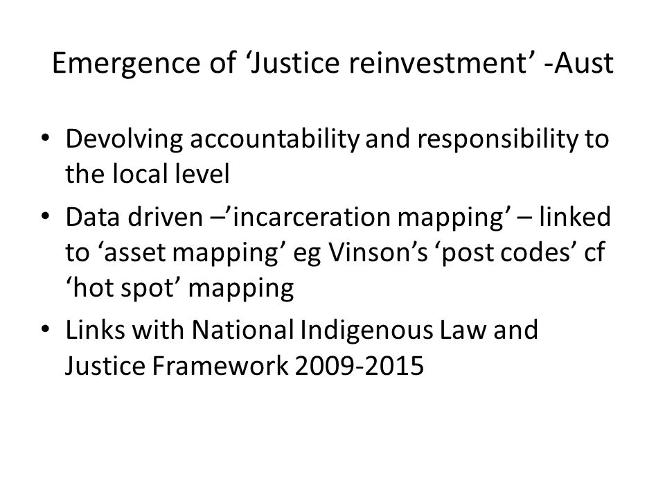Emergence of Justice reinvestment -Aust Devolving accountability and responsibility to the local level Data driven –incarceration mapping – linked to asset mapping eg Vinsons post codes cf hot spot mapping Links with National Indigenous Law and Justice Framework 2009-2015