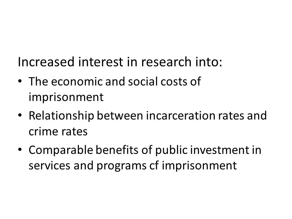 Increased interest in research into: The economic and social costs of imprisonment Relationship between incarceration rates and crime rates Comparable benefits of public investment in services and programs cf imprisonment
