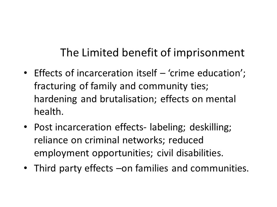 The Limited benefit of imprisonment Effects of incarceration itself – crime education; fracturing of family and community ties; hardening and brutalisation; effects on mental health.
