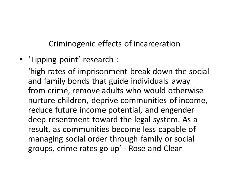 Criminogenic effects of incarceration Tipping point research : high rates of imprisonment break down the social and family bonds that guide individual