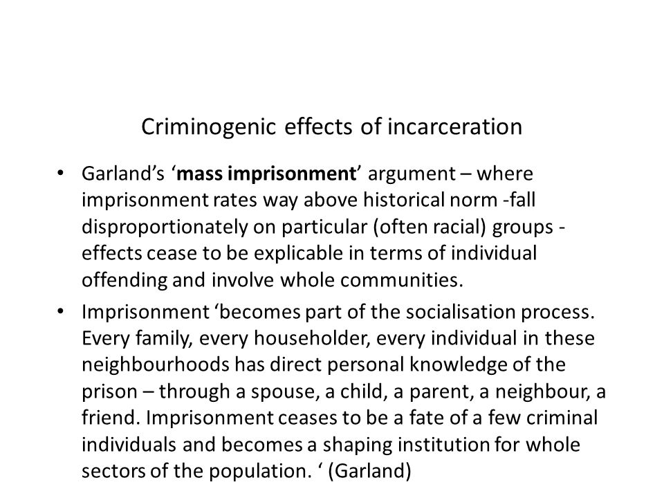Criminogenic effects of incarceration Garlands mass imprisonment argument – where imprisonment rates way above historical norm -fall disproportionatel
