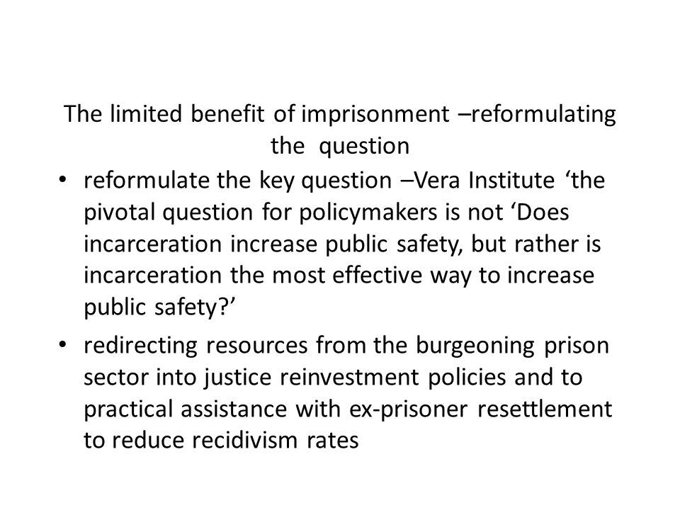 The limited benefit of imprisonment –reformulating the question reformulate the key question –Vera Institute the pivotal question for policymakers is not Does incarceration increase public safety, but rather is incarceration the most effective way to increase public safety.