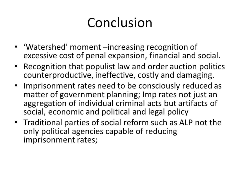 Conclusion Watershed moment –increasing recognition of excessive cost of penal expansion, financial and social. Recognition that populist law and orde