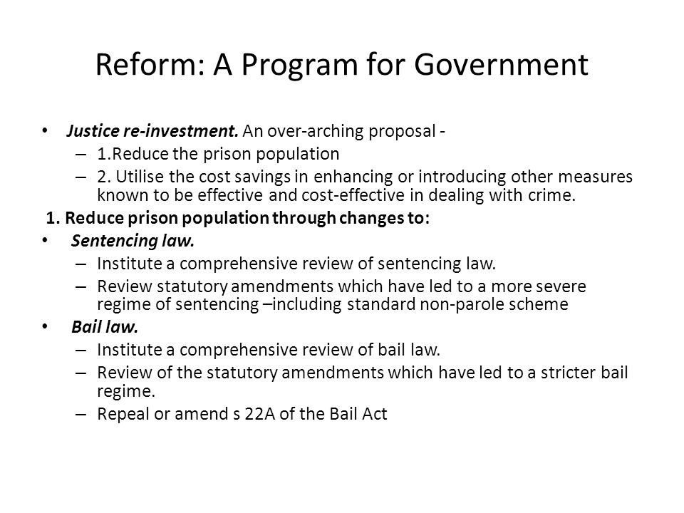 Reform: A Program for Government Justice re-investment. An over-arching proposal - – 1.Reduce the prison population – 2. Utilise the cost savings in e