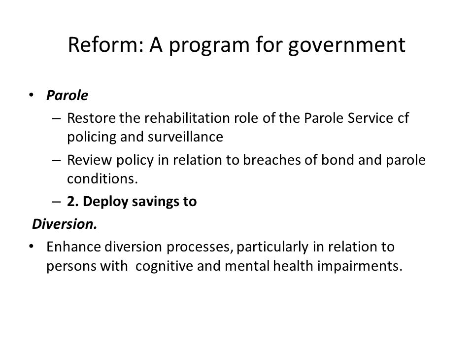 Reform: A program for government Parole – Restore the rehabilitation role of the Parole Service cf policing and surveillance – Review policy in relati
