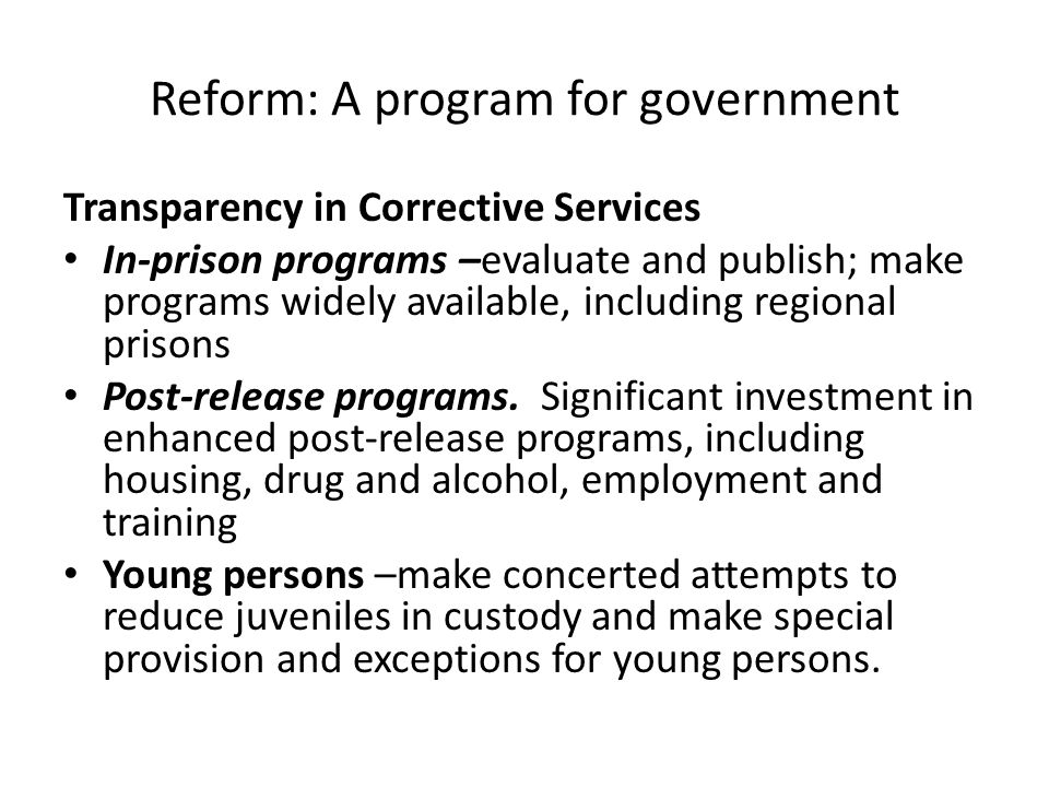 Reform: A program for government Transparency in Corrective Services In-prison programs –evaluate and publish; make programs widely available, including regional prisons Post-release programs.