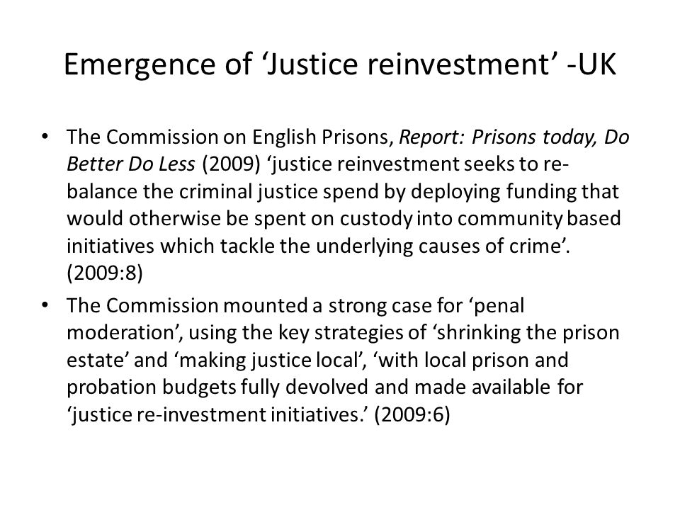 Emergence of Justice reinvestment -UK The Commission on English Prisons, Report: Prisons today, Do Better Do Less (2009) justice reinvestment seeks to re- balance the criminal justice spend by deploying funding that would otherwise be spent on custody into community based initiatives which tackle the underlying causes of crime.