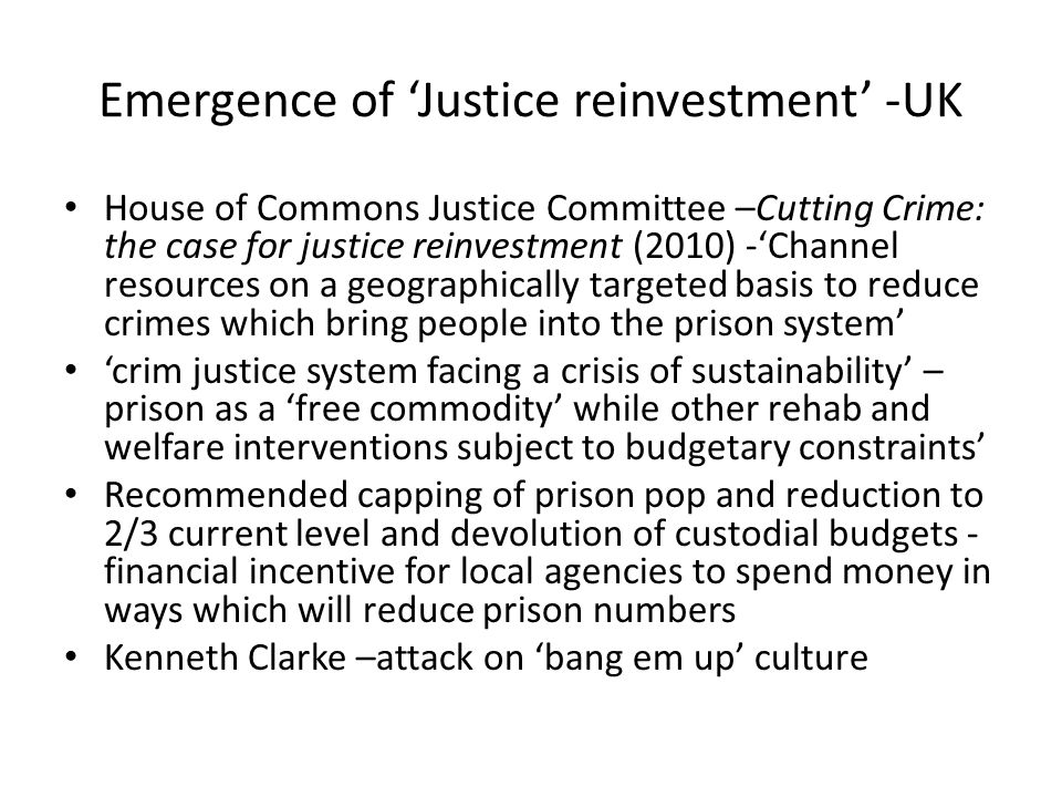 Emergence of Justice reinvestment -UK House of Commons Justice Committee –Cutting Crime: the case for justice reinvestment (2010) -Channel resources on a geographically targeted basis to reduce crimes which bring people into the prison system crim justice system facing a crisis of sustainability – prison as a free commodity while other rehab and welfare interventions subject to budgetary constraints Recommended capping of prison pop and reduction to 2/3 current level and devolution of custodial budgets - financial incentive for local agencies to spend money in ways which will reduce prison numbers Kenneth Clarke –attack on bang em up culture