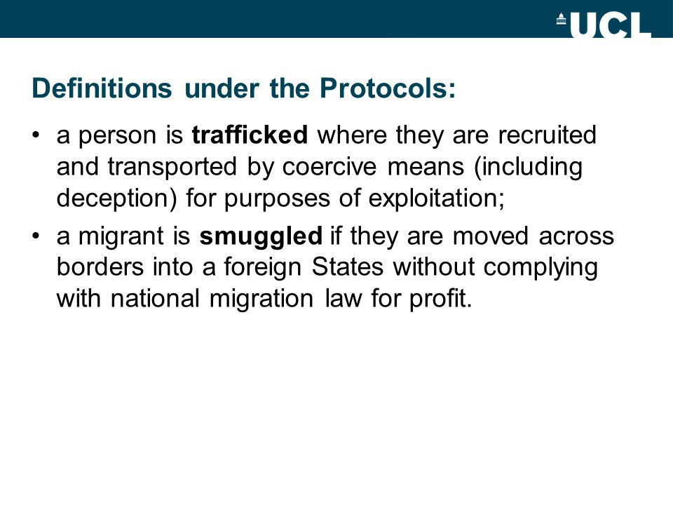 Definitions under the Protocols: a person is trafficked where they are recruited and transported by coercive means (including deception) for purposes