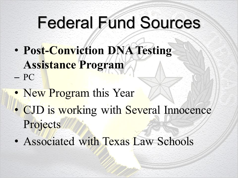 Federal Fund Sources Post-Conviction DNA Testing Assistance Program – PC New Program this Year CJD is working with Several Innocence Projects Associated with Texas Law Schools