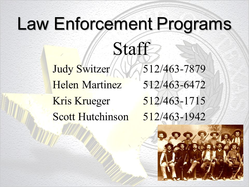 Law Enforcement Programs Staff Judy Switzer 512/463-7879 Helen Martinez 512/463-6472 Kris Krueger 512/463-1715 Scott Hutchinson512/463-1942