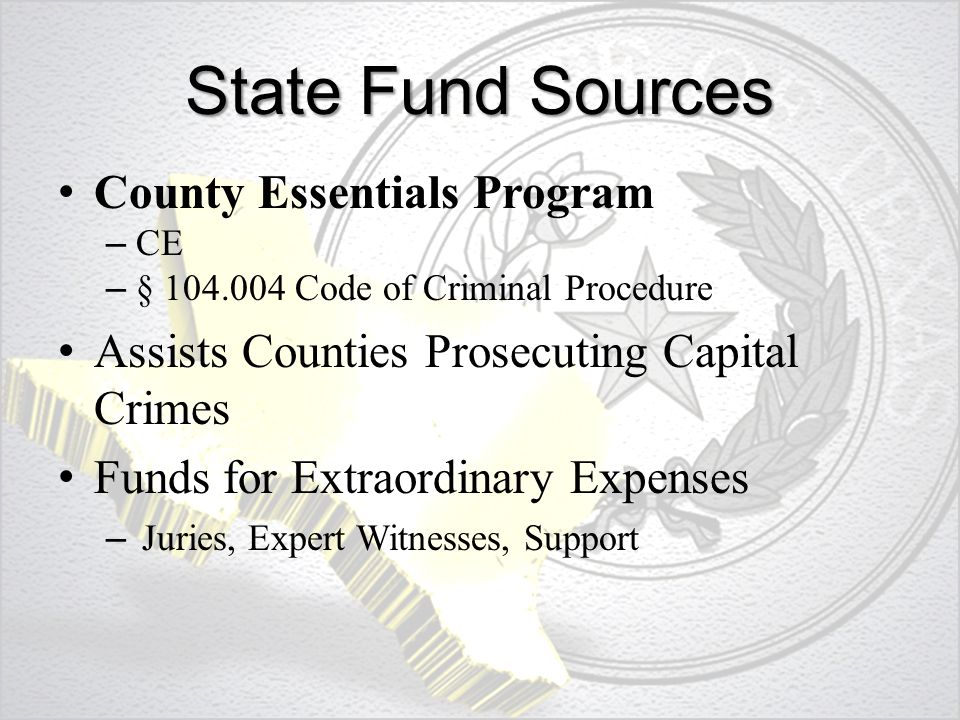 State Fund Sources County Essentials Program – CE – § 104.004 Code of Criminal Procedure Assists Counties Prosecuting Capital Crimes Funds for Extraordinary Expenses – Juries, Expert Witnesses, Support