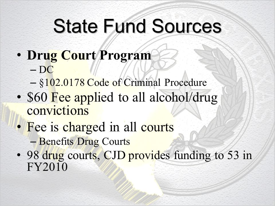 State Fund Sources Drug Court Program – DC – §102.0178 Code of Criminal Procedure $60 Fee applied to all alcohol/drug convictions Fee is charged in all courts – Benefits Drug Courts 98 drug courts, CJD provides funding to 53 in FY2010