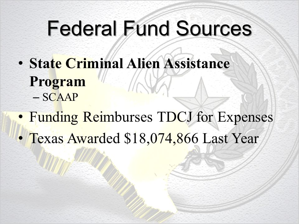Federal Fund Sources State Criminal Alien Assistance Program – SCAAP Funding Reimburses TDCJ for Expenses Texas Awarded $18,074,866 Last Year