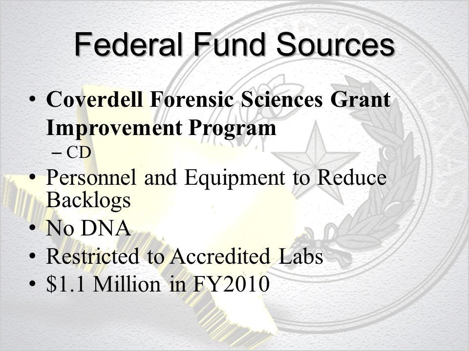 Federal Fund Sources Coverdell Forensic Sciences Grant Improvement Program – CD Personnel and Equipment to Reduce Backlogs No DNA Restricted to Accredited Labs $1.1 Million in FY2010