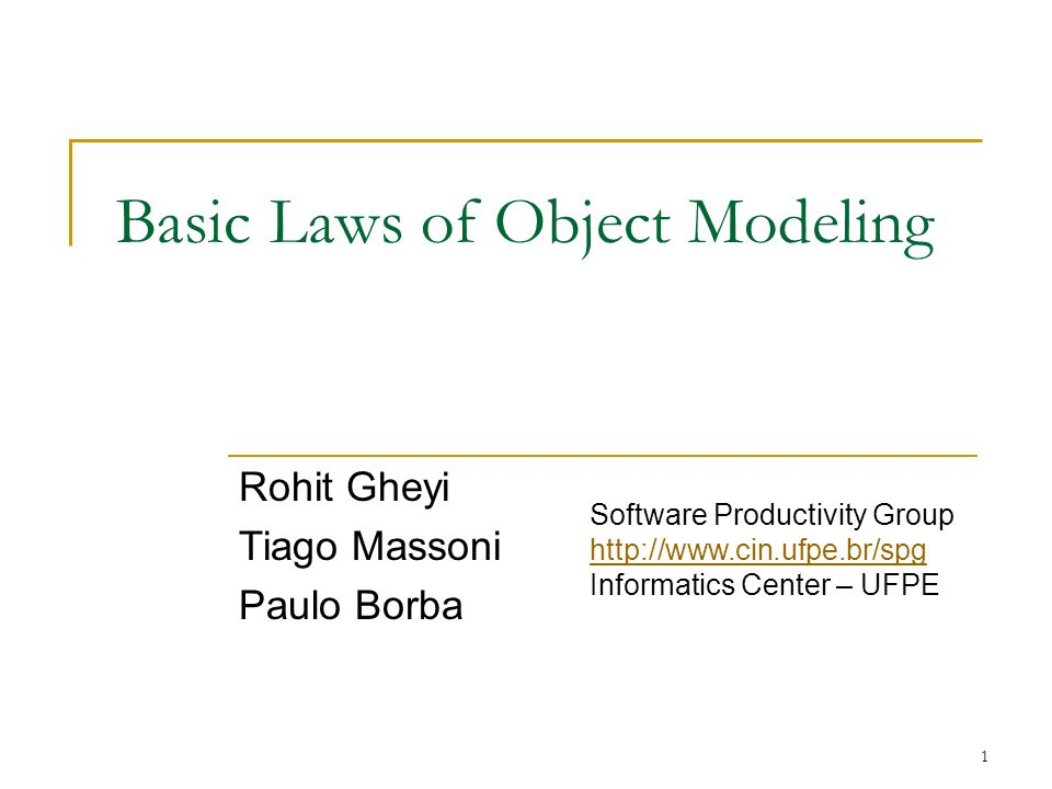 1 Basic Laws of Object Modeling Rohit Gheyi Tiago Massoni Paulo Borba Software Productivity Group http://www.cin.ufpe.br/spg Informatics Center – UFPE http://www.cin.ufpe.br/spg