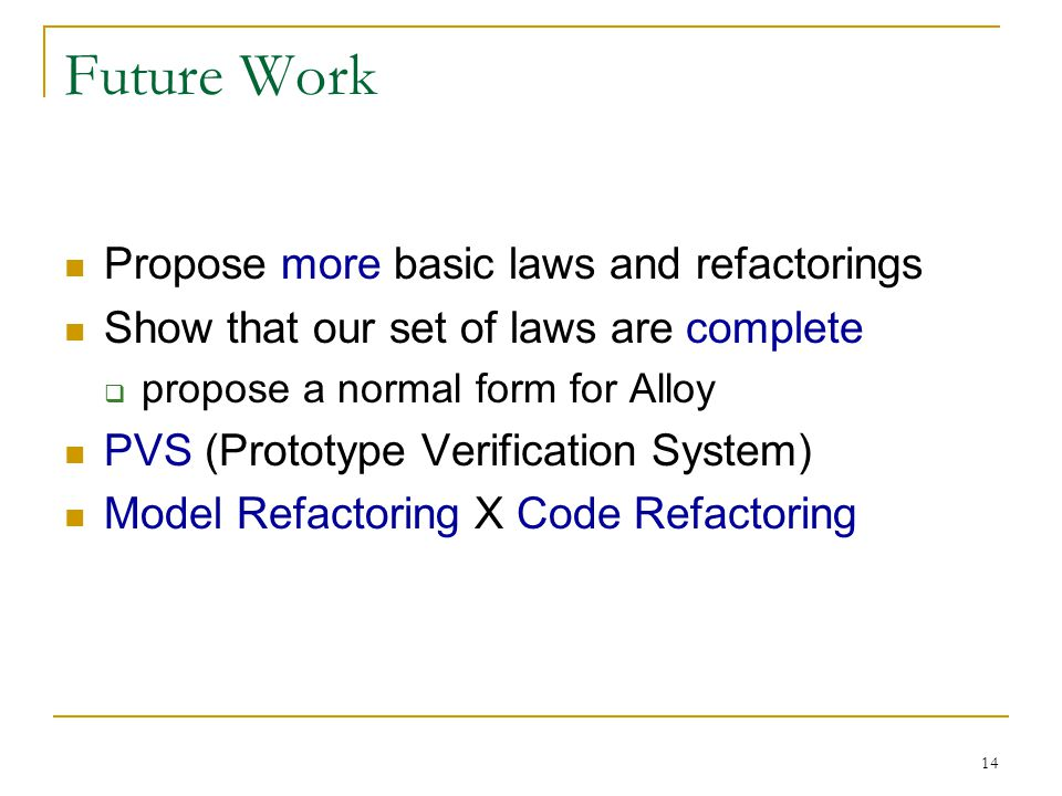14 Future Work Propose more basic laws and refactorings Show that our set of laws are complete propose a normal form for Alloy PVS (Prototype Verification System) Model Refactoring X Code Refactoring