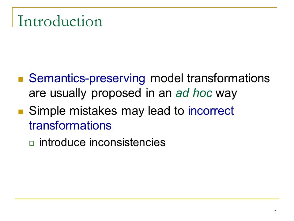 2 Introduction Semantics-preserving model transformations are usually proposed in an ad hoc way Simple mistakes may lead to incorrect transformations introduce inconsistencies