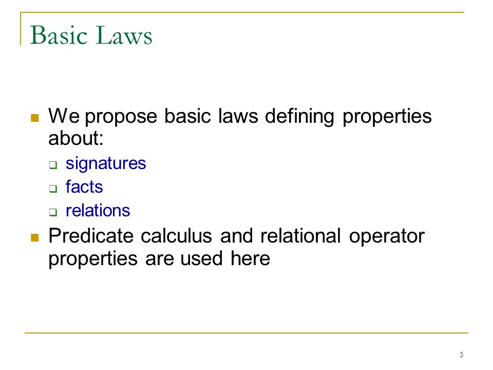 5 Basic Laws We propose basic laws defining properties about: signatures facts relations Predicate calculus and relational operator properties are used here