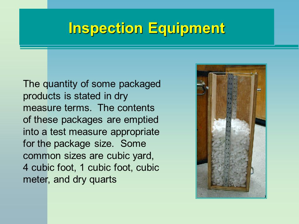 Inspection Equipment The quantity of some packaged products is stated in dry measure terms. The contents of these packages are emptied into a test mea