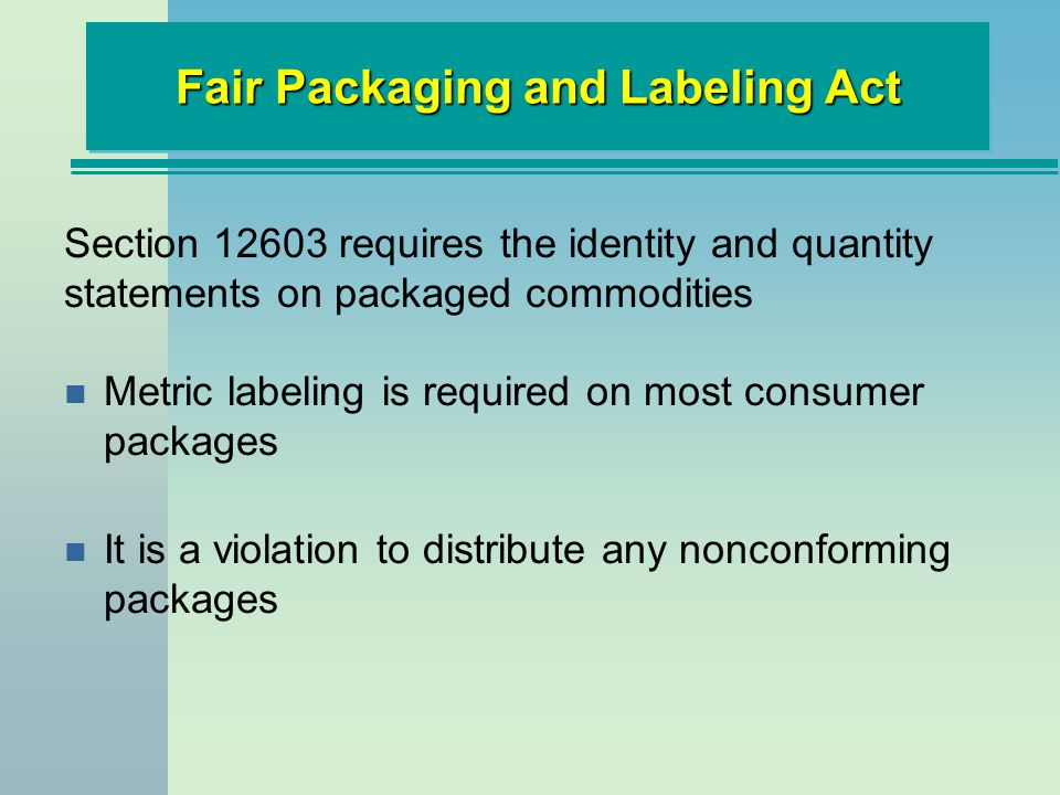 n Metric labeling is required on most consumer packages n It is a violation to distribute any nonconforming packages Fair Packaging and Labeling Act S