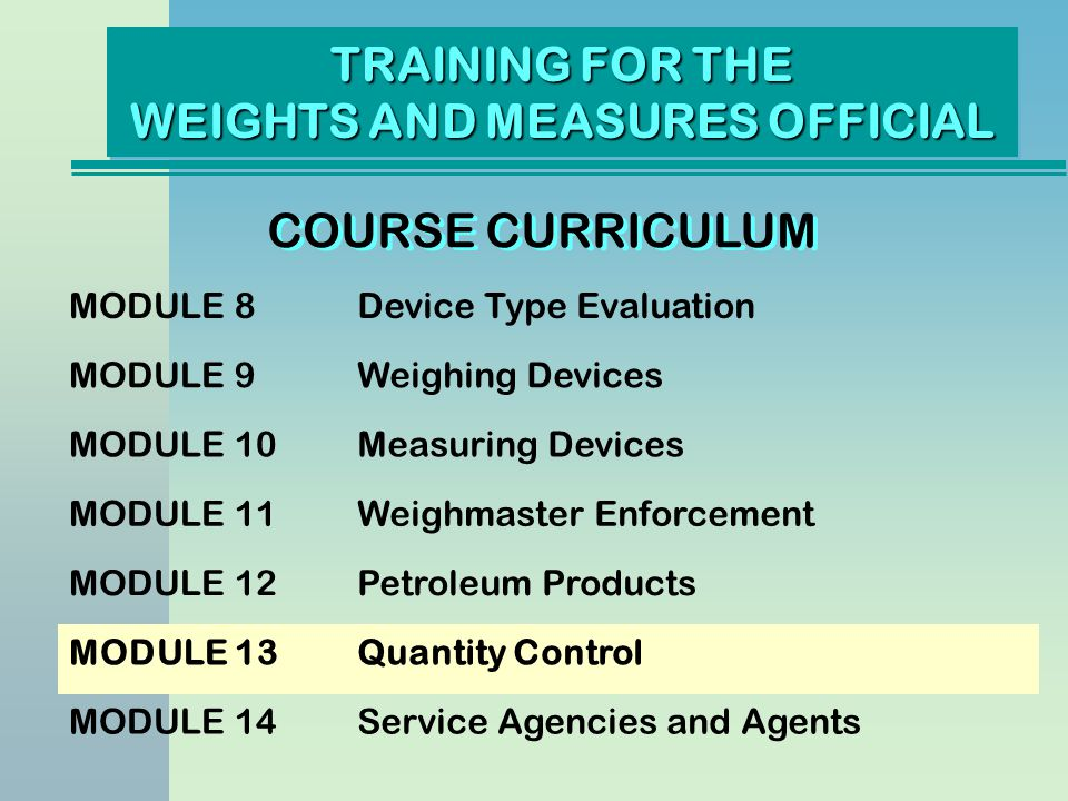 TRAINING FOR THE WEIGHTS AND MEASURES OFFICIAL COURSE CURRICULUM MODULE 8Device Type Evaluation MODULE 9Weighing Devices MODULE 10Measuring Devices MO