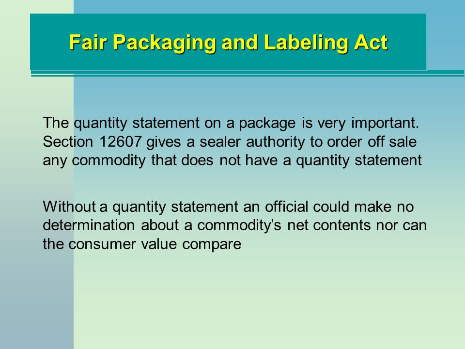 Fair Packaging and Labeling Act The quantity statement on a package is very important. Section 12607 gives a sealer authority to order off sale any co