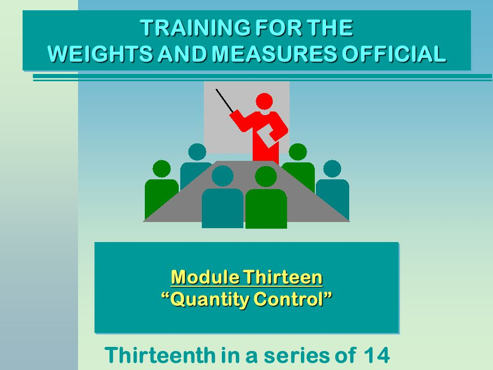 TRAINING FOR THE WEIGHTS AND MEASURES OFFICIAL Thirteenth in a series of 14 Module Thirteen Quantity Control