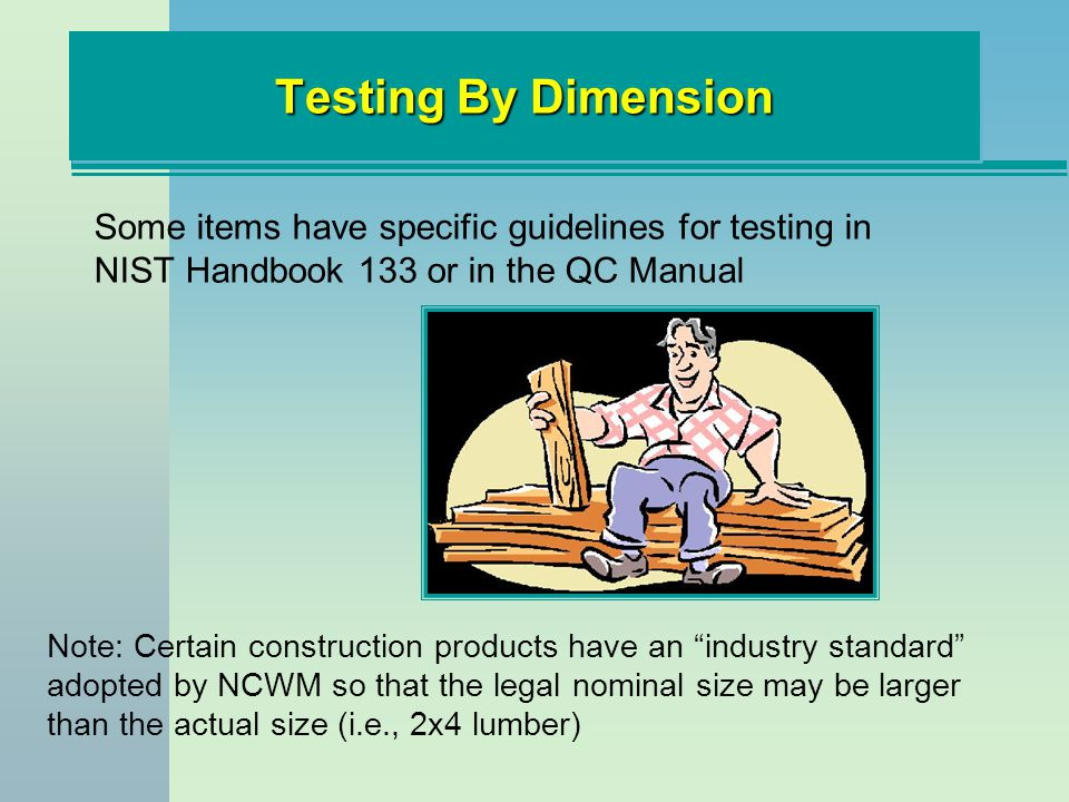 Testing By Dimension Some items have specific guidelines for testing in NIST Handbook 133 or in the QC Manual Note: Certain construction products have