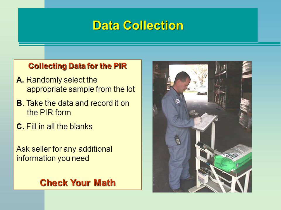 Collecting Data for the PIR A. Randomly select the appropriate sample from the lot B. Take the data and record it on the PIR form C. Fill in all the b