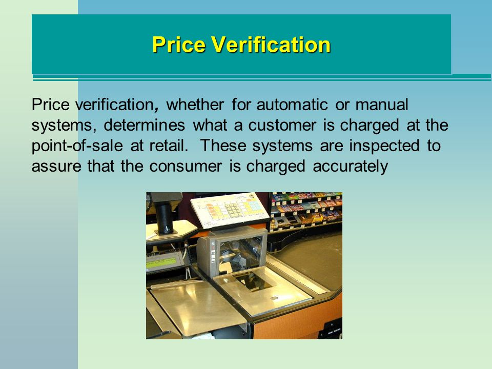Price Verification Price verification, whether for automatic or manual systems, determines what a customer is charged at the point-of-sale at retail.