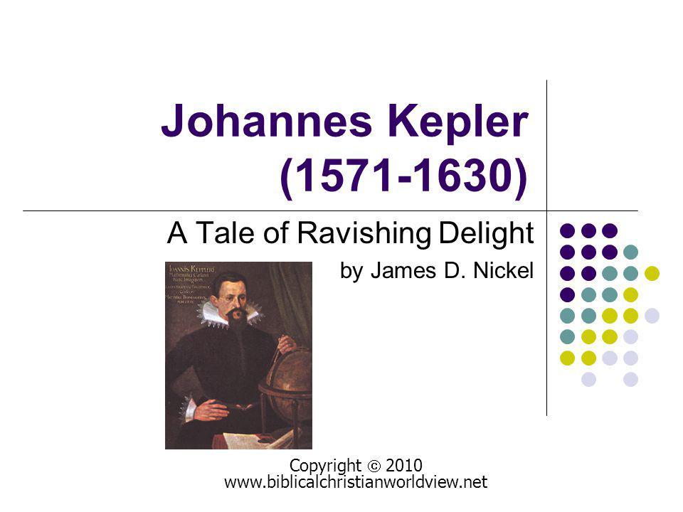 Johannes Kepler (1571-1630) A Tale of Ravishing Delight by James D. Nickel Copyright 2010 www.biblicalchristianworldview.net