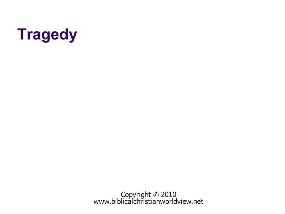 Tragedy Copyright 2010 www.biblicalchristianworldview.net