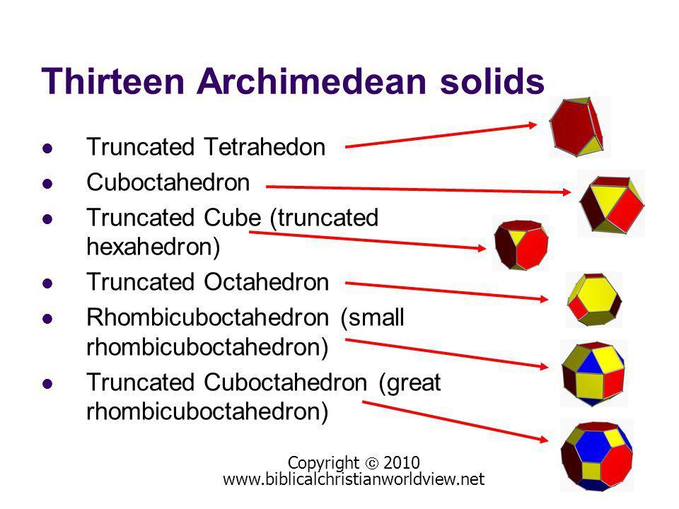 Thirteen Archimedean solids Truncated Tetrahedon Cuboctahedron Truncated Cube (truncated hexahedron) Truncated Octahedron Rhombicuboctahedron (small rhombicuboctahedron) Truncated Cuboctahedron (great rhombicuboctahedron) Copyright 2010 www.biblicalchristianworldview.net