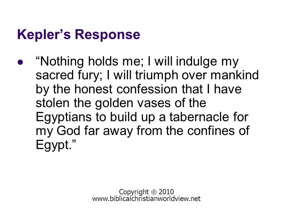 Keplers Response Nothing holds me; I will indulge my sacred fury; I will triumph over mankind by the honest confession that I have stolen the golden vases of the Egyptians to build up a tabernacle for my God far away from the confines of Egypt.