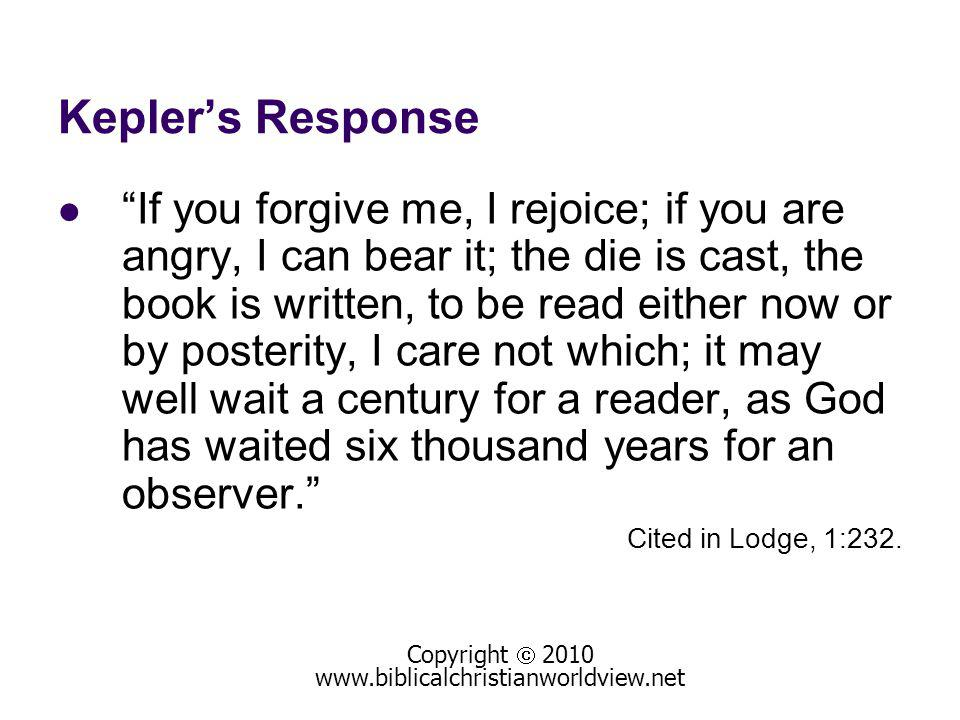Keplers Response If you forgive me, I rejoice; if you are angry, I can bear it; the die is cast, the book is written, to be read either now or by post