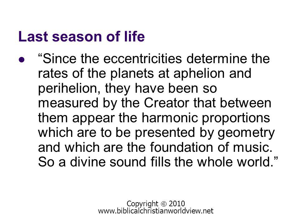 Last season of life Since the eccentricities determine the rates of the planets at aphelion and perihelion, they have been so measured by the Creator that between them appear the harmonic proportions which are to be presented by geometry and which are the foundation of music.