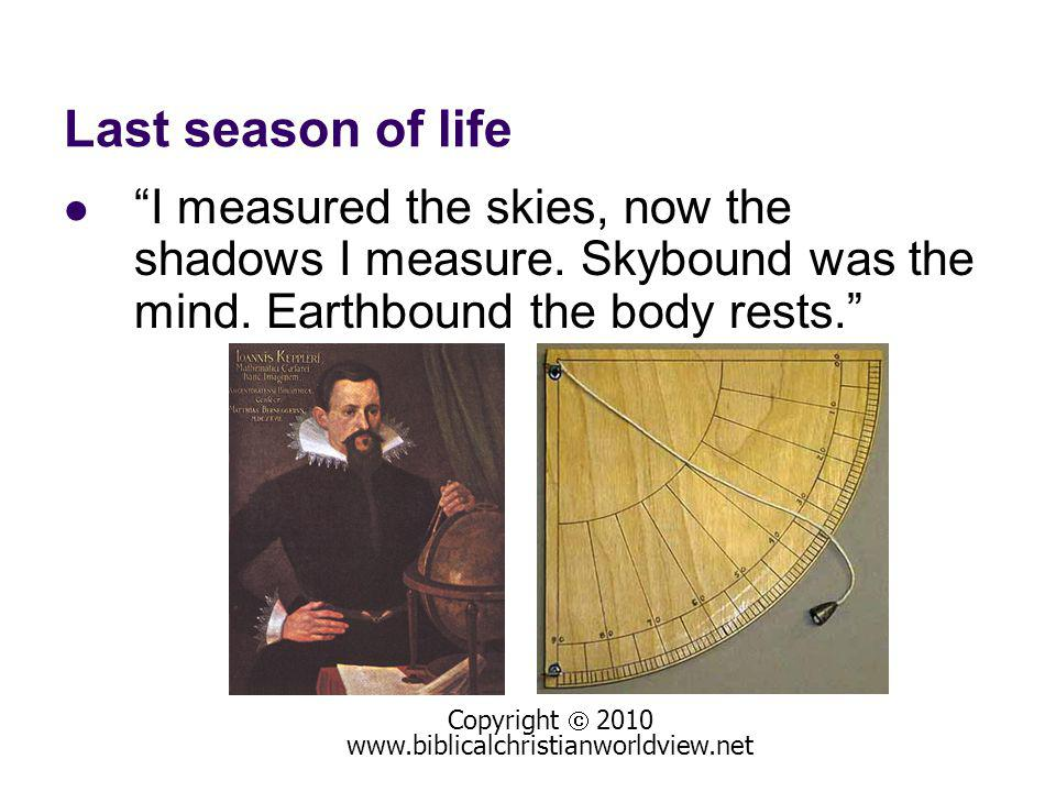 Last season of life I measured the skies, now the shadows I measure.