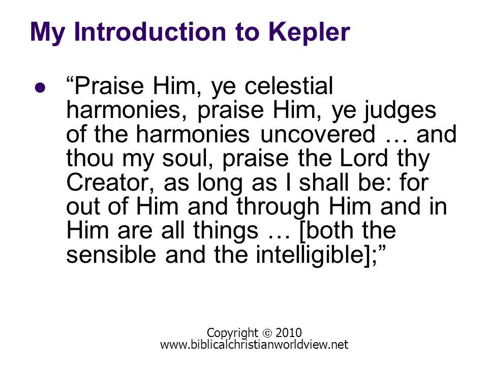 My Introduction to Kepler Praise Him, ye celestial harmonies, praise Him, ye judges of the harmonies uncovered … and thou my soul, praise the Lord thy Creator, as long as I shall be: for out of Him and through Him and in Him are all things … [both the sensible and the intelligible]; Copyright 2010 www.biblicalchristianworldview.net