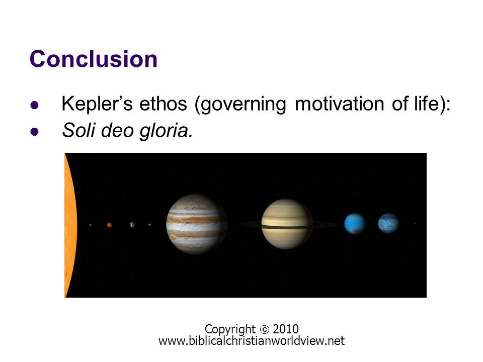 Conclusion Keplers ethos (governing motivation of life): Soli deo gloria. Copyright 2010 www.biblicalchristianworldview.net