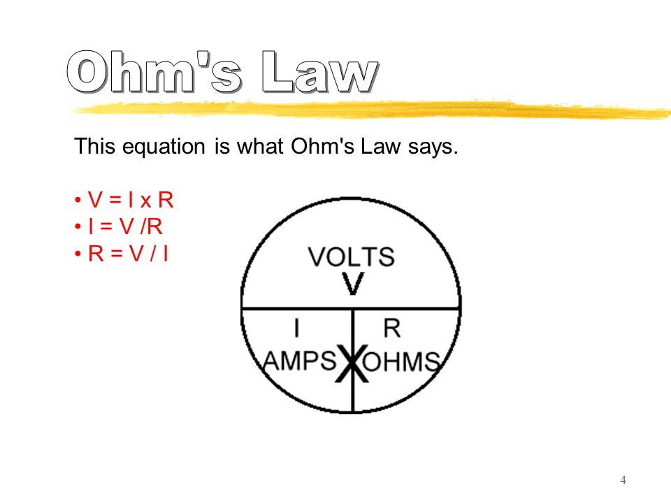 4 This equation is what Ohm s Law says. V = I x R I = V /R R = V / I