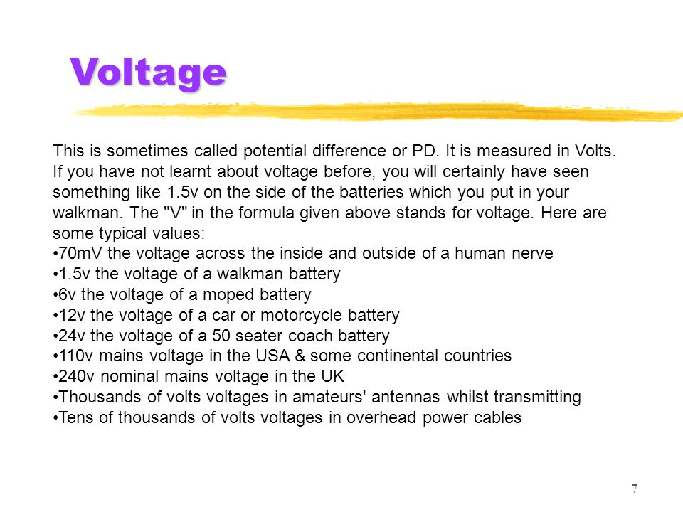 7 Voltage This is sometimes called potential difference or PD. It is measured in Volts. If you have not learnt about voltage before, you will certainl