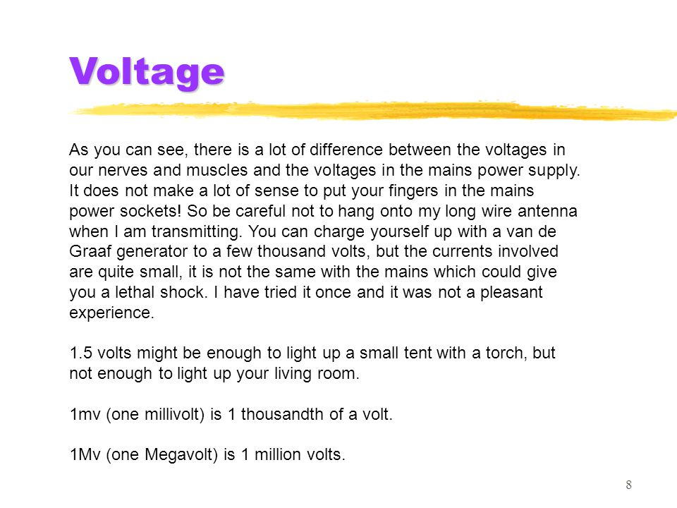 8 As you can see, there is a lot of difference between the voltages in our nerves and muscles and the voltages in the mains power supply. It does not