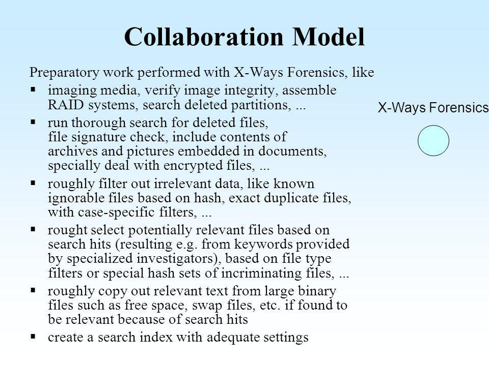 Evidence File Container Preparatory work with X-Ways Forensics results in a with all potentially relevant files container An evidence file container retains the following for each file: file contents, file size filename in Unicode complete original path (optionally including evidence object name) deletion state (existent, deleted, renamed, moved,...) all original timestamps as available (creation, contents change, metadata change, last access, deletion) DOS/Windows attributes, Unix/Linux permissions/filemode compression and encryption state if applicable, classification as alternative data stream, resource, slack if applicable, classification as ficitious file (for free space, embedded pictures, thumbnails, partition gaps etc.) Arbitrary free-text comments for each individual file can also be passed on, e.g.