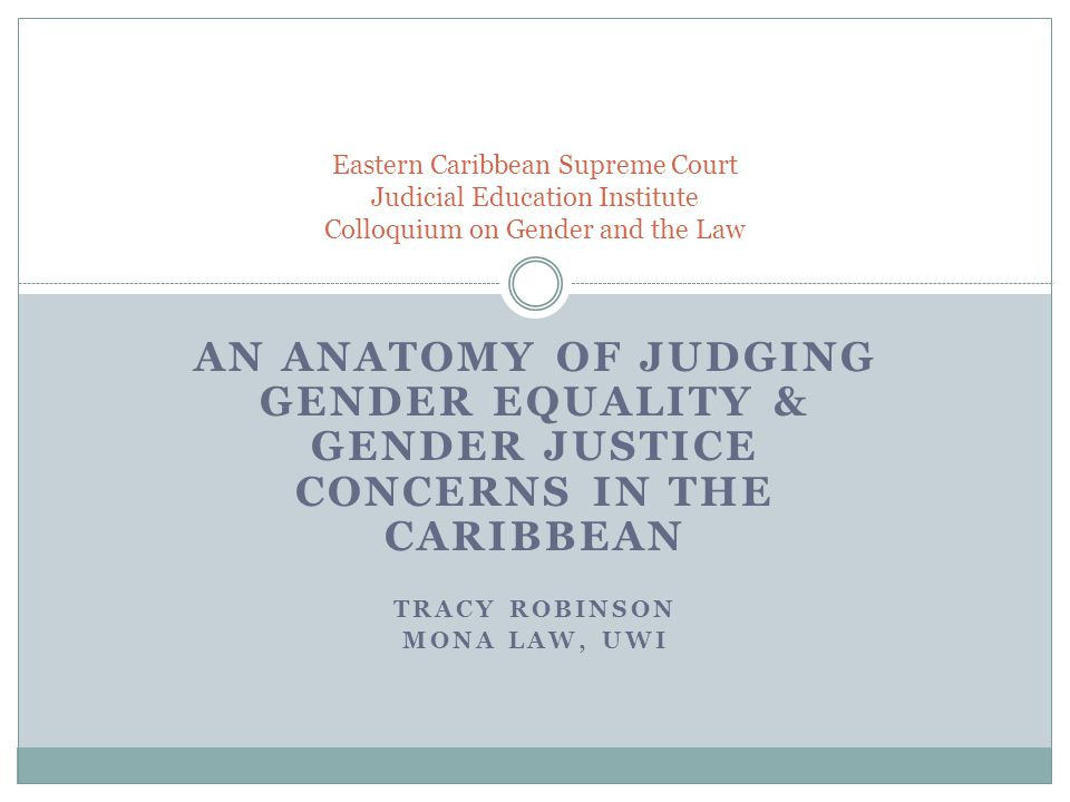 AN ANATOMY OF JUDGING GENDER EQUALITY & GENDER JUSTICE CONCERNS IN THE CARIBBEAN TRACY ROBINSON MONA LAW, UWI Eastern Caribbean Supreme Court Judicial Education Institute Colloquium on Gender and the Law