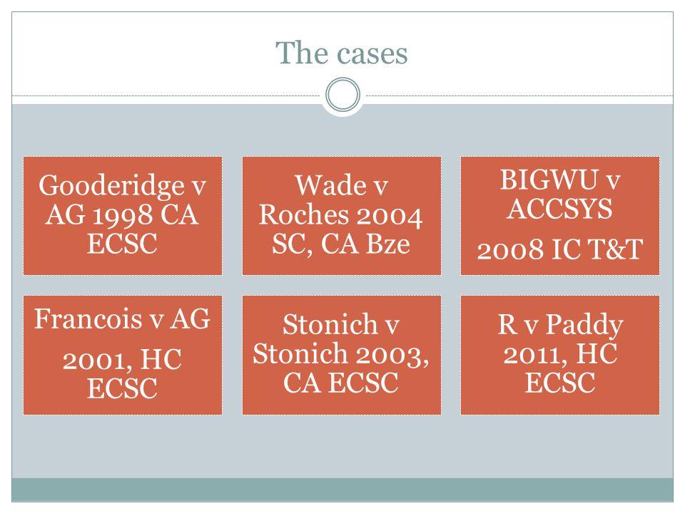 The cases Gooderidge v AG 1998 CA ECSC Wade v Roches 2004 SC, CA Bze BIGWU v ACCSYS 2008 IC T&T Francois v AG 2001, HC ECSC Stonich v Stonich 2003, CA ECSC R v Paddy 2011, HC ECSC