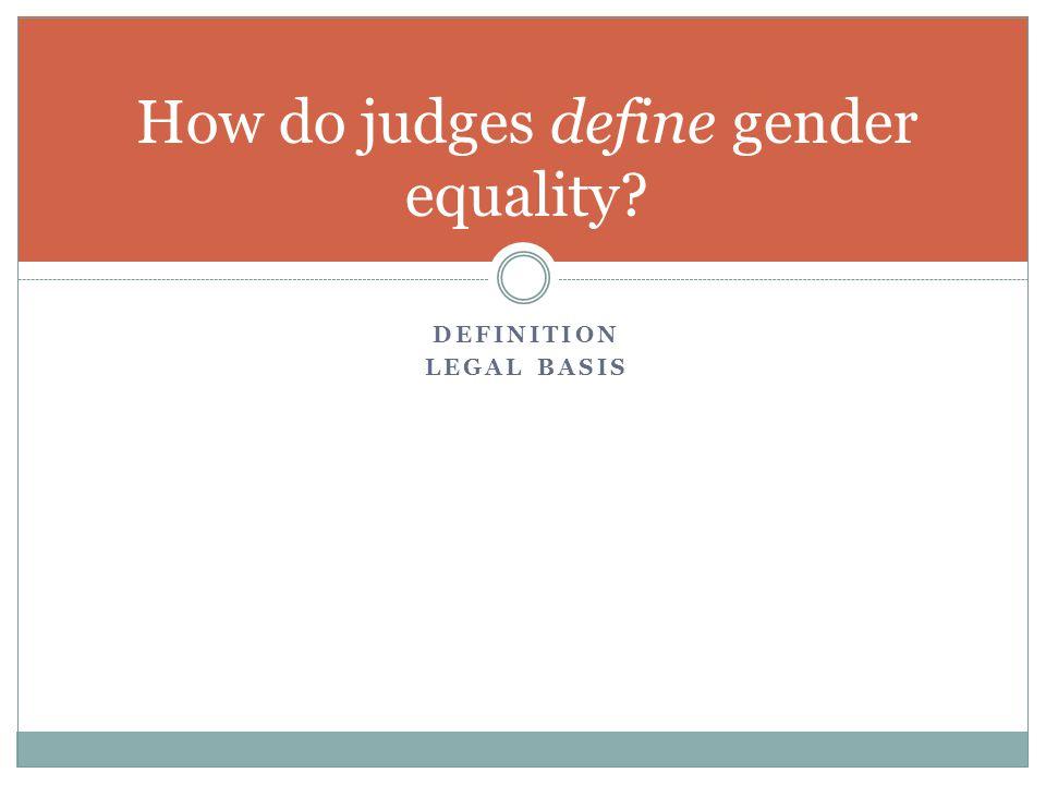 DEFINITION LEGAL BASIS How do judges define gender equality